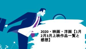 2020・映画・洋画【1月2月3月上映作品一覧と感想】